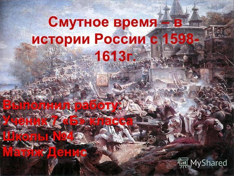 Смутное время – в истории России с 1598- 1613 г. Выполнил работу: Ученик 7 «Б» класса Школы 4 Матяж Денис