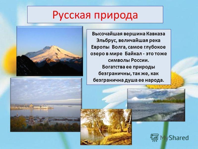 Высочайшая вершина Кавказа Эльбрус, величайшая река Европы Волга, самое глубокое озеро в мире Байкал - это тоже символы России. Богатства ее природы безграничны, так же, как безгранична душа ее народа. Русская природа