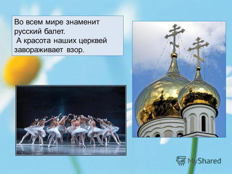 Во всем мире знаменит русский балет. А красота наших церквей завораживает взор.
