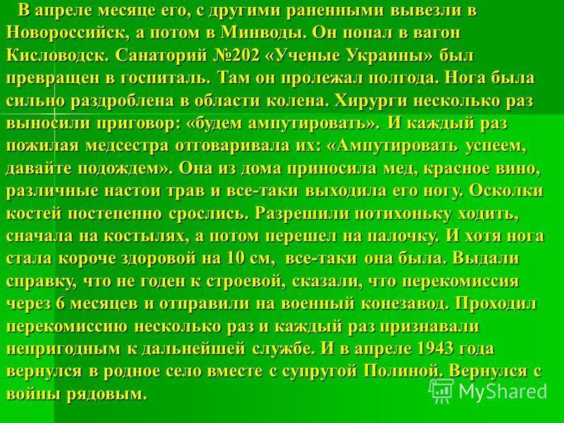 В апреле месяце его, с другими раненными вывезли в Новороссийск, а потом в Минводы. Он попал в вагон Кисловодск. Санаторий 202 «Ученые Украины» был превращен в госпиталь. Там он пролежал полгода. Нога была сильно раздроблена в области колена. Хирурги