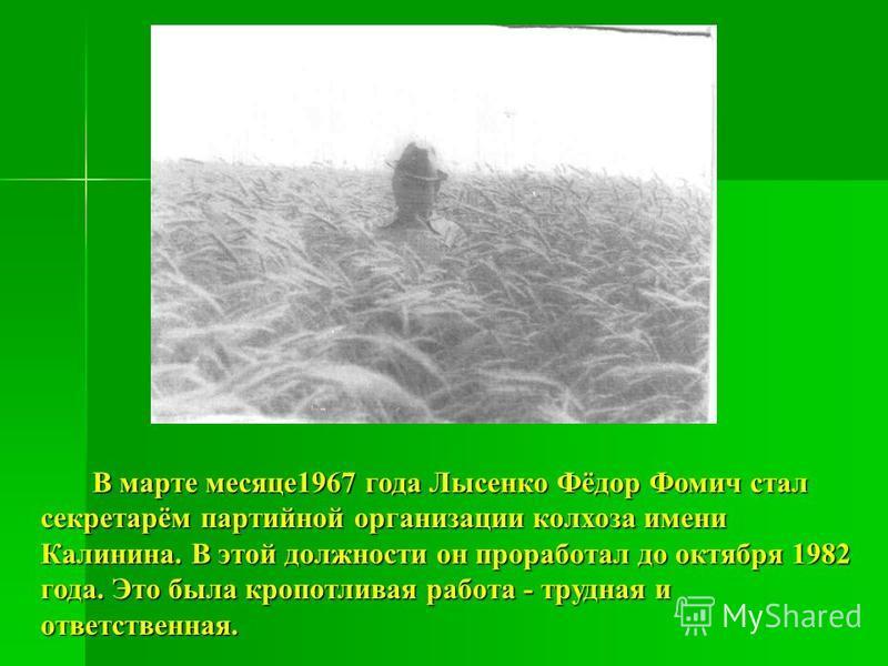 В марте месяце 1967 года Лысенко Фёдор Фомич стал секретарём партийной организации колхоза имени Калинина. В этой должности он проработал до октября 1982 года. Это была кропотливая работа - трудная и ответственная. В марте месяце 1967 года Лысенко Фё