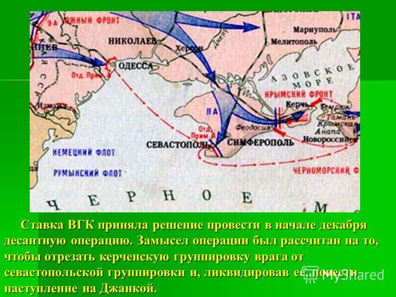 Ставка ВГК приняла решение провести в начале декабря десантную операцию. Замысел операции был рассчитан на то, чтобы отрезать керченскую группировку врага от севастопольской группировки и, ликвидировав ее, повести наступление на Джанкой. Ставка ВГК п