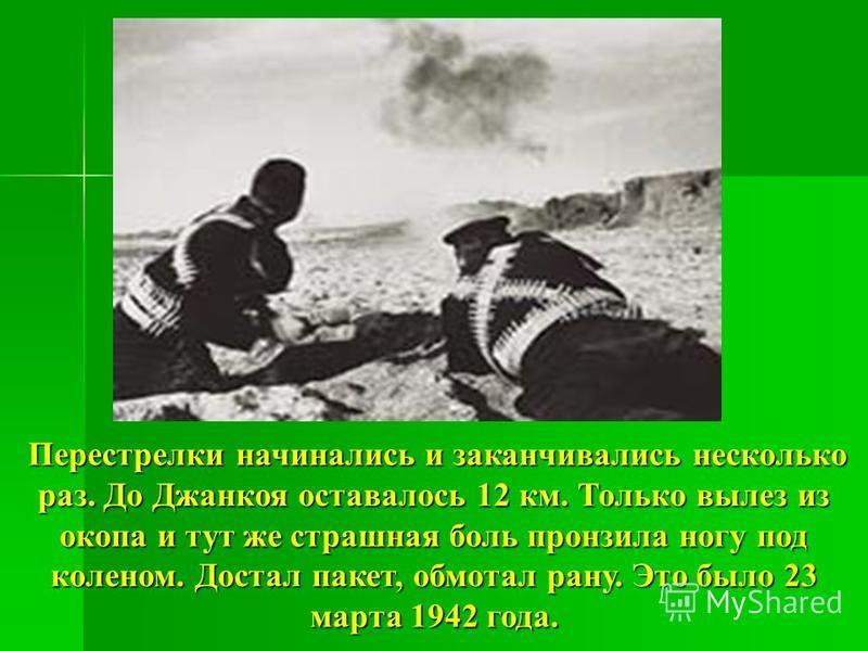 Перестрелки начинались и заканчивались несколько раз. До Джанкоя оставалось 12 км. Только вылез из окопа и тут же страшная боль пронзила ногу под коленом. Достал пакет, обмотал рану. Это было 23 марта 1942 года.