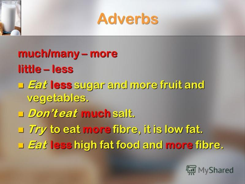 Adverbs much/many – more little – less Eat less sugar and more fruit and vegetables. Eat less sugar and more fruit and vegetables. Dont eat much salt. Dont eat much salt. Try to eat more fibre, it is low fat. Try to eat more fibre, it is low fat. Eat