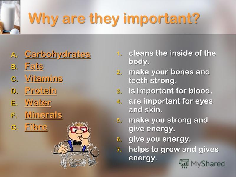 Why are they important? A. Carbohydrates Carbohydrates B. Fats Fats C. Vitamins Vitamins D. Protein Protein E. Water Water F. Minerals Minerals G. Fibre Fibre 1. cleans the inside of the body. 2. make your bones and teeth strong. 3. is important for