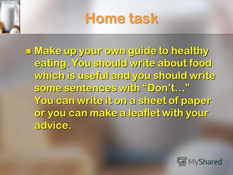 Home task Make up your own guide to healthy eating. You should write about food which is useful and you should write some sentences with Dont… You can write it on a sheet of paper or you can make a leaflet with your advice. Make up your own guide to