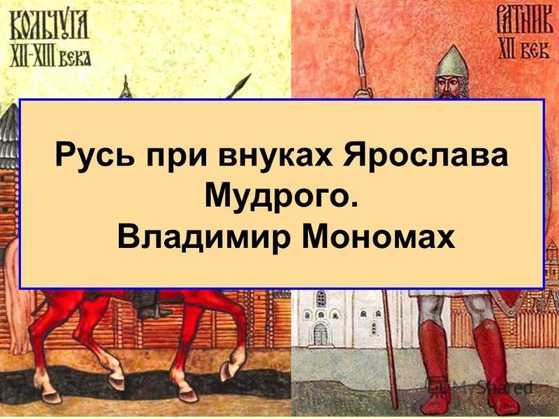 Русь при внуках Ярослава Мудрого. Владимир Мономах