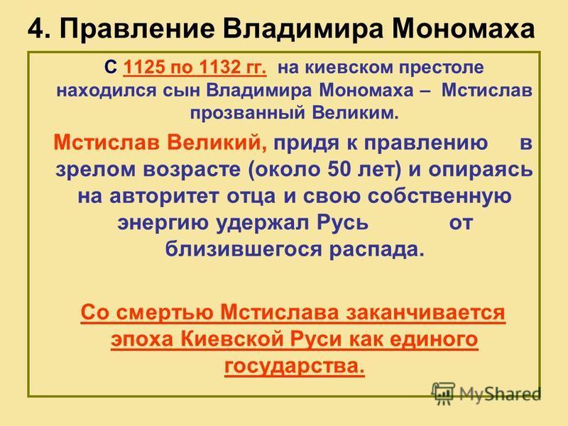 4. Правление Владимира Мономаха С 1125 по 1132 гг. на киевском престоле находился сын Владимира Мономаха – Мстислав прозванный Великим. Мстислав Великий, придя к правлению в зрелом возрасте (около 50 лет) и опираясь на авторитет отца и свою собственн