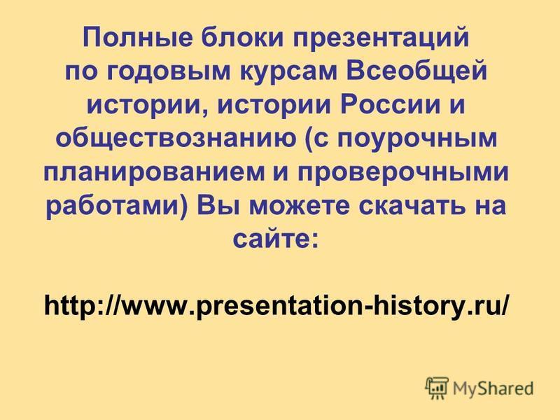 Полные блоки презентаций по годовым курсам Всеобщей истории, истории России и обществознанию (с поурочным планированием и проверочными работами) Вы можете скачать на сайте: http://www.presentation-history.ru/