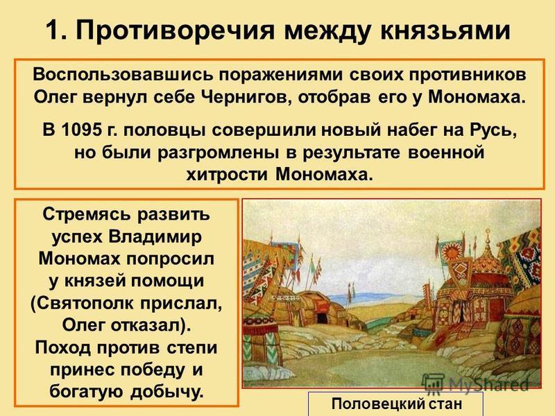 1. Противоречия между князьями Воспользовавшись поражениями своих противников Олег вернул себе Чернигов, отобрав его у Мономаха. В 1095 г. половцы совершили новый набег на Русь, но были разгромлены в результате военной хитрости Мономаха. Стремясь раз