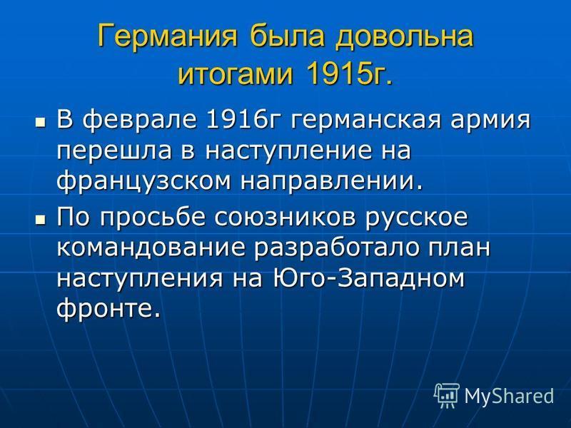 Германия была довольна итогами 1915 г. В феврале 1916 г германская армия перешла в наступление на французском направлении. В феврале 1916 г германская армия перешла в наступление на французском направлении. По просьбе союзников русское командование р
