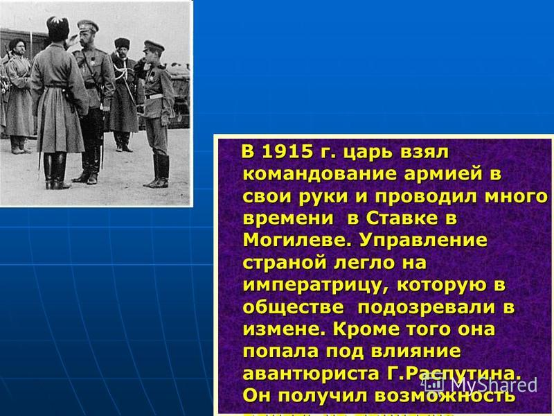 В 1915 г. царь взял командование армией в свои руки и проводил много времени в Ставке в Могилеве. Управление страной легло на императрицу, которую в обществе подозревали в измене. Кроме того она попала под влияние авантюриста Г.Распутина. Он получил