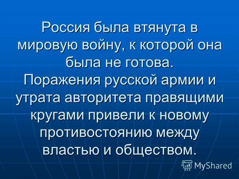 Россия была втянута в мировую войну, к которой она была не готова. Поражения русской армии и утрата авторитета правящими кругами привели к новому противостоянию между властью и обществом.
