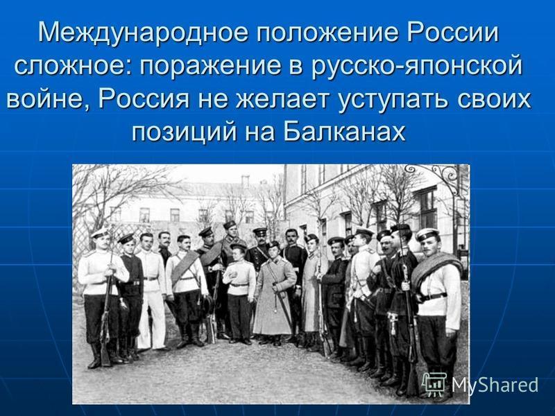 Международное положение России сложное: поражение в русско-японской войне, Россия не желает уступать своих позиций на Балканах