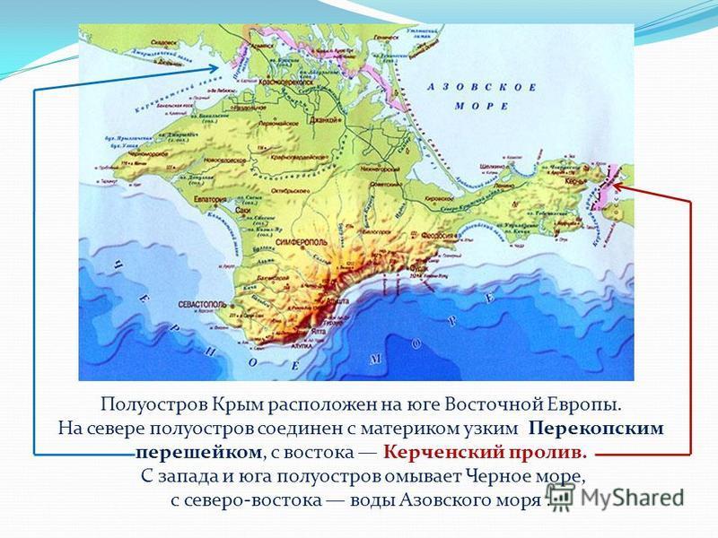 Полуостров Крым расположен на юге Восточной Европы. На севере полуостров соединен с материком узким Перекопским перешейком, с востока Керченский пролив. С запада и юга полуостров омывает Черное море, с северо-востока воды Азовского моря.