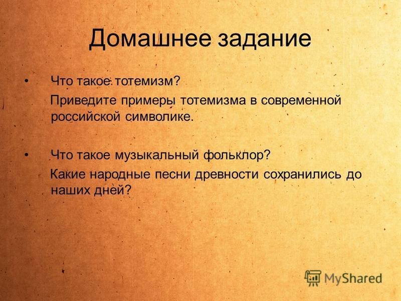 Домашнее задание Что такое тотемизм? Приведите примеры тотемизма в современной российской символике. Что такое музыкальный фольклор? Какие народные песни древности сохранились до наших дней?