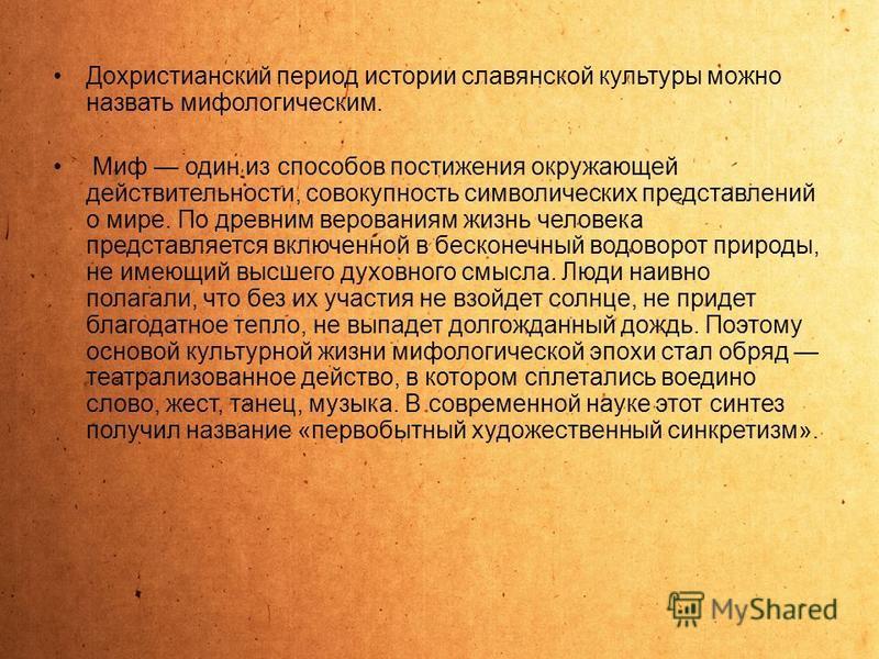 Дохристианский период истории славянской культуры можно назвать мифологическим. Миф один из способов постижения окружающей действительности, совокупность символических представлений о мире. По древним верованиям жизнь человека представляется включенн