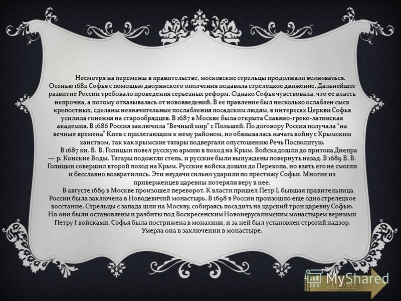Несмотря на перемены в правительстве, московские стрельцы продолжали волноваться. Осенью 1682 Софья с помощью дворянского ополчения подавила стрелецкое движение. Дальнейшее развитие России требовало проведения серьезных реформ. Однако Софья чувствова
