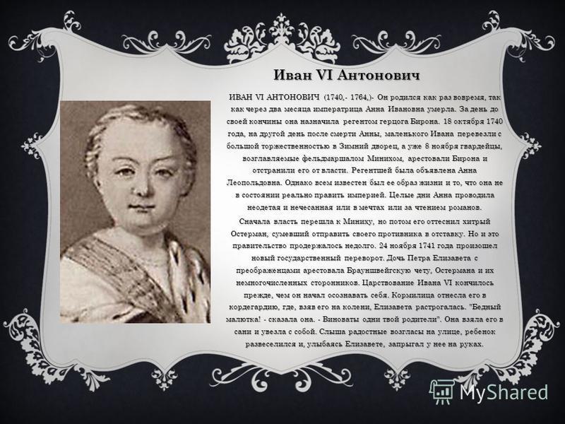 Иван VI Антонович ИВАН VI АНТОНОВИЧ (1740,- 1764,)- Он родился как раз вовремя, так как через два месяца императрица Анна Ивановна умерла. За день до своей кончины она назначила регентом герцога Бирона. 18 октября 1740 года, на другой день после смер