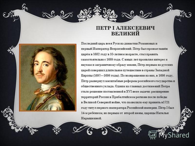 ПЕТР I АЛЕКСЕЕВИЧ ВЕЛИКИЙ Последний царь всея Руси из ддинастии Романовых и первый Император Всероссийский. Пётр был провозглашён царём в 1682 году в 10-летнем возрасте, стал править самостоятельно с 1689 года. С юных лет проявляя интерес к наукам и
