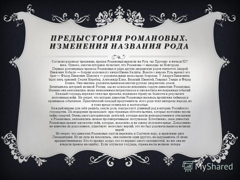 ПРЕДЫСТОРИЯ РОМАНОВЫХ. ИЗМЕНЕНИЯ НАЗВАНИЯ РОДА Согласно родовому преданию, предки Романовых выехали на Русь «из Пруссии» в начале XIV века. Однако, многие историки полагают, что Романовы выходцы из Новгорода. Первым достоверным предком Романовых и ря