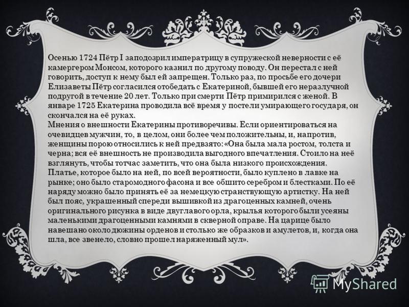 Осенью 1724 Пётр I заподозрил императрицу в супружеской неверности с её камергером Монсом, которого казнил по другому поводу. Он перестал с ней говорить, доступ к нему был ей запрещен. Только раз, по просьбе его дочери Елизаветы Пётр согласился отобе