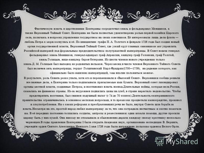 Фактическую власть в царствовании Екатерины сосредоточил князь и фельдмаршал Меншиков, а также Верховный Тайный Совет. Екатерина же была полностью удовлетворена ролью первой хозяйки Царского села, полагаясь в вопросах управления государством на своих