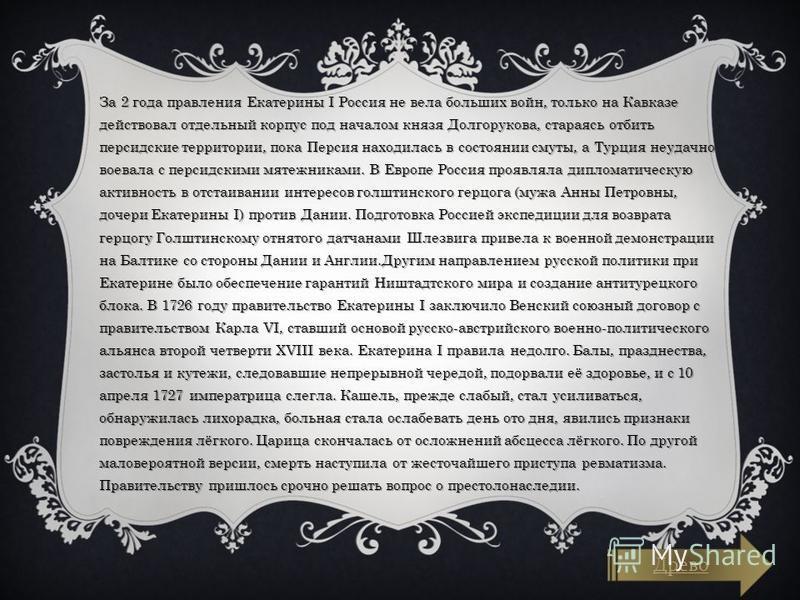 За 2 года правления Екатерины I Россия не вела больших войн, только на Кавказе действовал отдельный корпус под началом князя Долгорукова, стараясь отбить персидские территории, пока Персия находилась в состоянии смуты, а Турция неудачно воевала с пер