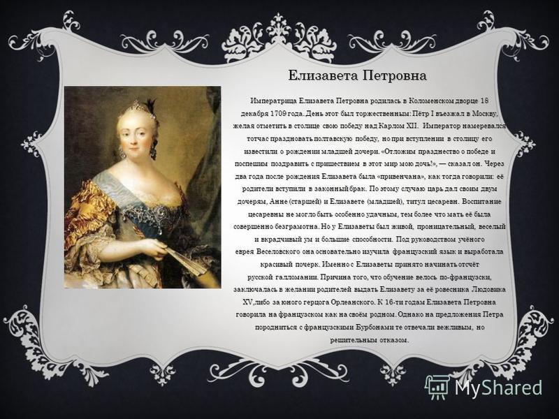 Елизавета Петровна Императрица Елизавета Петровна родилась в Коломенском дворце 18 декабря 1709 года. День этот был торжественным: Пётр I въезжал в Москву, желая отметить в столице свою победу над Карлом XII. Император намеревался тотчас праздновать