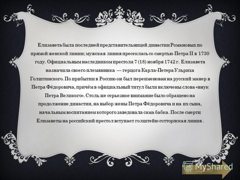 Елизавета была последней представительницей ддинастии Романовых по прямой женской линии; мужская линия пресеклась со смертью Петра II в 1730 году. Официальным наследником престола 7 (18) ноября 1742 г. Елизавета назначила своего племянника герцога Ка