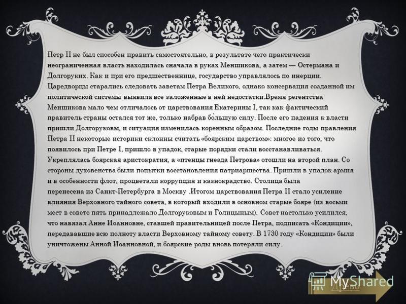 Пётр II не был способен править самостоятельно, в результате чего практически неограниченная власть находилась сначала в руках Меншикова, а затем Остермана и Долгоруких. Как и при его предшественнице, государство управлялось по инерции. Царедворцы ст