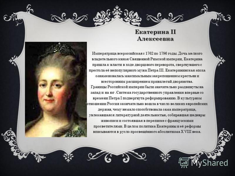 Екатерина II Алексеевна Императрица всероссийская с 1762 по 1796 годы. Дочь мелкого владетельного князя Священной Римской империи, Екатерина пришла к власти в ходе дворцового переворота, свергнувшего с престола её непопулярного мужа Петра III. Екатер