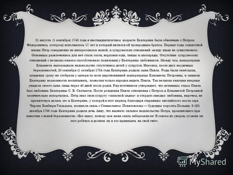 21 августа (1 сентября) 1745 года в шестнадцатилетнем возрасте Екатерина была обвенчана с Петром Фёдоровичем, которому исполнилось 17 лет и который являлся ей троюродным братом. Первые годы совместной жизни Пётр совершенно не интересовался женой, и с