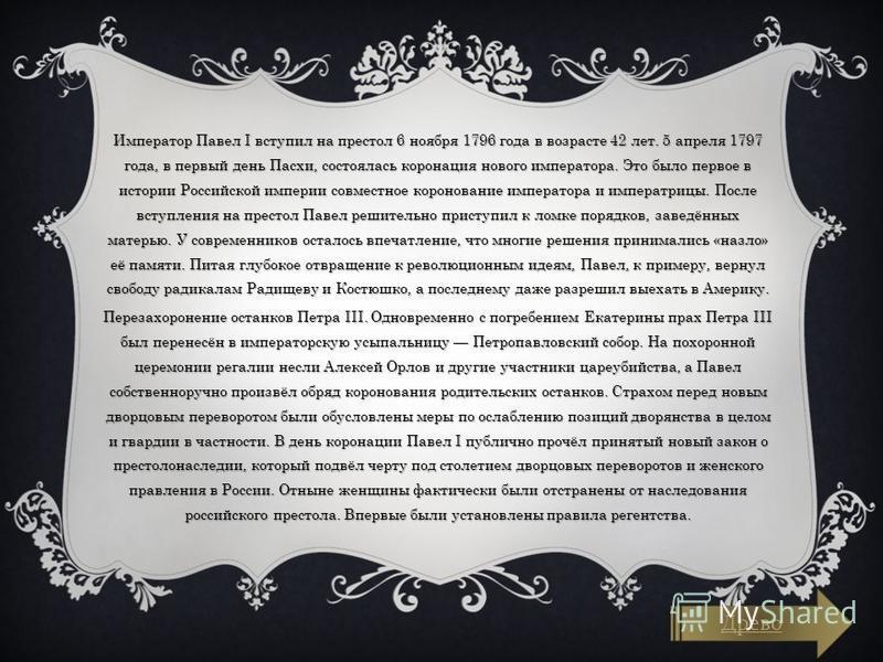 Император Павел I вступил на престол 6 ноября 1796 года в возрасте 42 лет. 5 апреля 1797 года, в первый день Пасхи, состоялась коронация нового императора. Это было первое в истории Российской империи совместное коронование императора и императрицы.