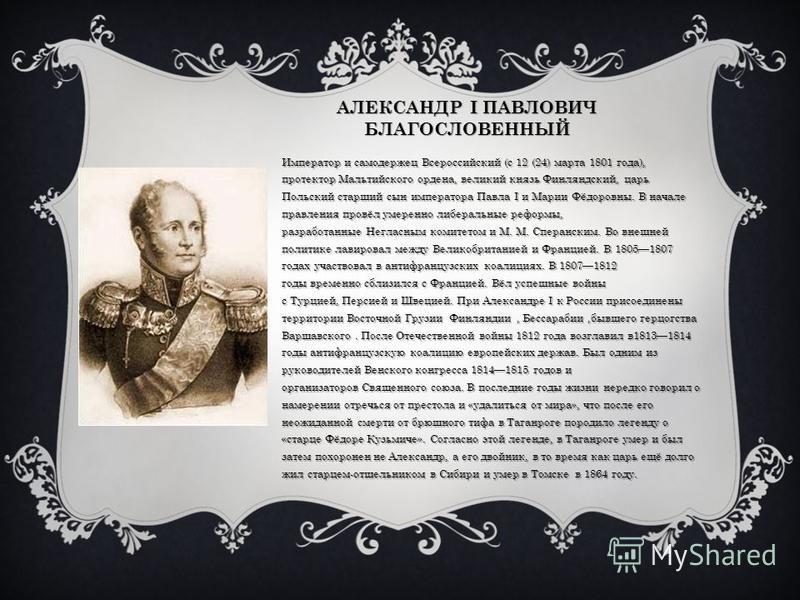 АЛЕКСАНДР I ПАВЛОВИЧ БЛАГОСЛОВЕННЫЙ Император и самодержец Всероссийский (с 12 (24) марта 1801 года), протектор Мальтийского ордена, великий князь Финляндский, царь Польский старший сын императора Павла I и Марии Фёдоровны. В начале правления провёл