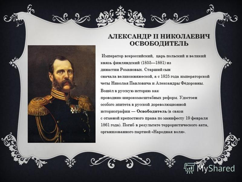 АЛЕКСАНДР II НИКОЛАЕВИЧ ОСВОБОДИТЕЛЬ Император всероссийский, царь польский и великий князь финляндский (18551881) из ддинастии Романовых. Старший сын сначала великокняжеской, а с 1825 года императорской четы Николая Павловича и Александры Фёдоровны.