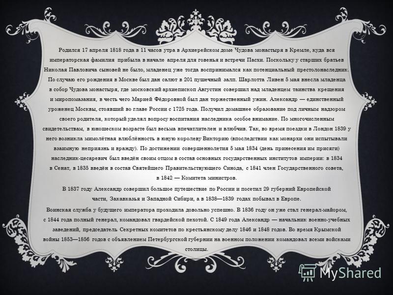 Родился 17 апреля 1818 года в 11 часов утра в Архиерейском доме Чудова монастыря в Кремле, куда вся императорская фамилия прибыла в начале апреля для говенья и встречи Пасхи. Поскольку у старших братьев Николая Павловича сыновей не было, младенец уже