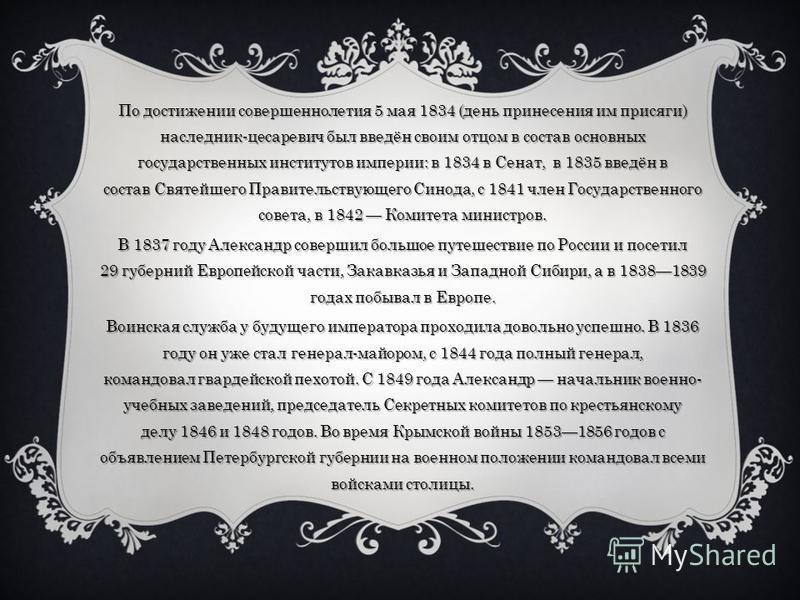 По достижении совершеннолетия 5 мая 1834 (день принесения им присяги) наследник-цесаревич был введён своим отцом в состав основных государственных институтов империи: в 1834 в Сенат, в 1835 введён в состав Святейшего Правительствующего Синода, с 1841