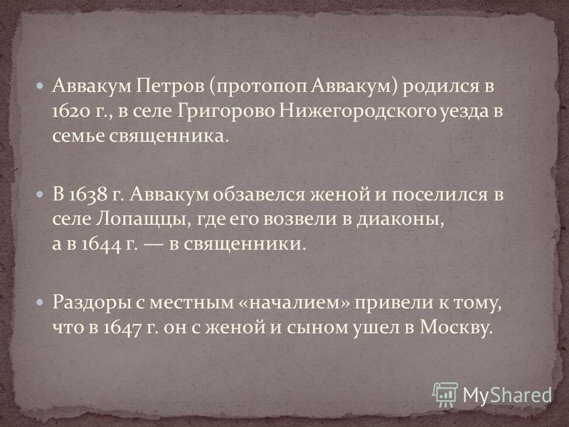 Аввакум Петров (протопоп Аввакум) родился в 1620 г., в селе Григорово Нижегородского уезда в семье священника. В 1638 г. Аввакум обзавелся женой и поселился в селе Лопащцы, где его возвели в диаконы, а в 1644 г. в священники. Раздоры с местным «начал