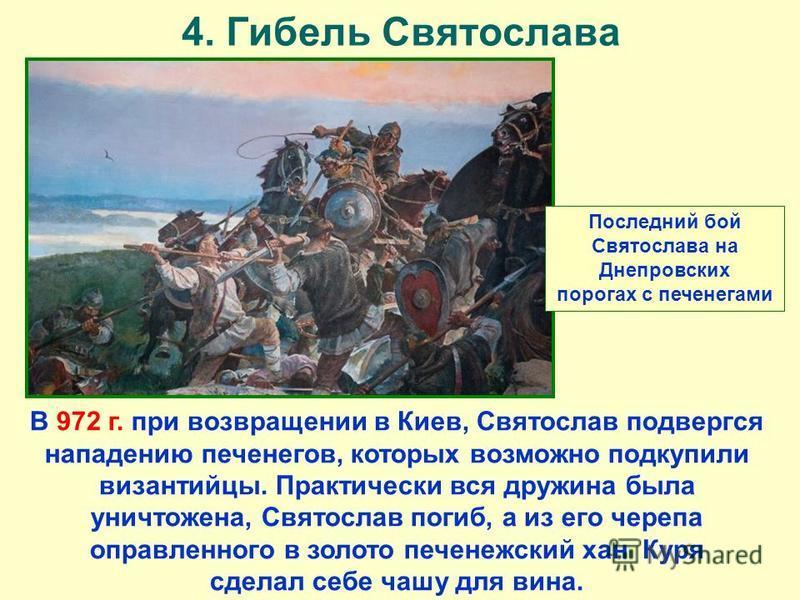 4. Гибель Святослава В 972 г. при возвращении в Киев, Святослав подвергся нападению печенегов, которых возможно подкупили византийцы. Практически вся дружина была уничтожена, Святослав погиб, а из его черепа оправленного в золото печенежский хан Куря