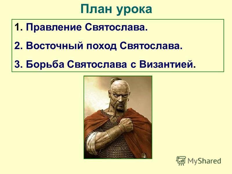 План урока 1. Правление Святослава. 2. Восточный поход Святослава. 3. Борьба Святослава с Византией.