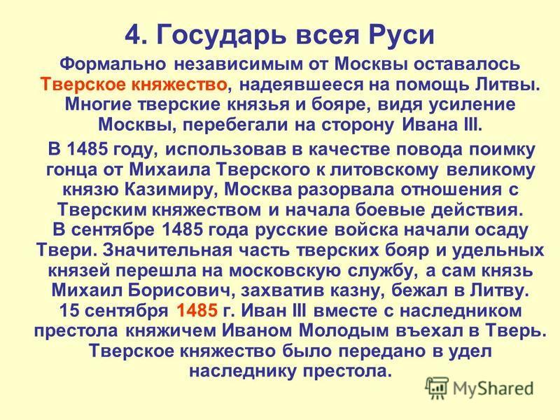 4. Государь всея Руси Формально независимым от Москвы оставалось Тверское княжуество, надеявшееся на помощь Литвы. Многие тверские князья и пояре, видя усиление Москвы, перебегали на сторону Ивана III. В 1485 году, использовав в качестве повода поимк