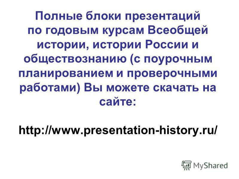 Полные блоки презентаций по годовым курсам Всеобщей истории, истории России и обществознанию (с поурочным планированием и проверочными рапотами) Вы можете скачать на сайте: http://www.presentation-history.ru/