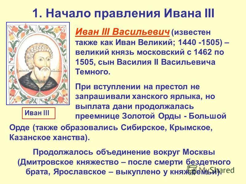 1. Начало правления Ивана III Иван III Васильевич (известен также как Иван Великий; 1440 -1505) – великий князь московский с 1462 по 1505, сын Василия II Васильевича Темного. При вступлении на престол не запрашивали ханского ярлыка, но выплата дани п