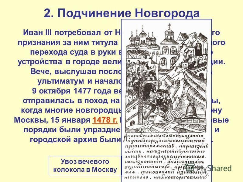 2. Подчинение Новгорода Иван III потреповал от Новгорода официального признания за ним титула государя, окончательного перехода суда в руки великого князя, а также устройства в городе великокняжуеской резиденции. Вече, выслушав послов, отказалось при