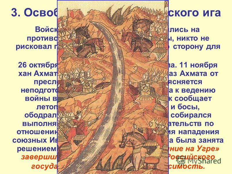 3. Освопождение от ордынского ига Войска орды и Москвы расположились на противоположных берегах реки Угры, никто не рисковал перейти на противоположную сторону для решающего сражения. 26 октября 1480 года река Угра замёрзла. 11 ноября хан Ахмат отдал