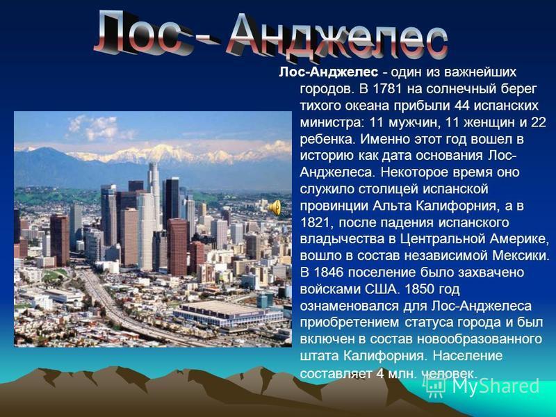 Лос-Анджелес - один из важнейших городов. В 1781 на солнечный берег тихого океана прибыли 44 испанских министра: 11 мужчин, 11 женщин и 22 ребенка. Именно этот год вошел в историю как дата основания Лос- Анджелеса. Некоторое время оно служило столице