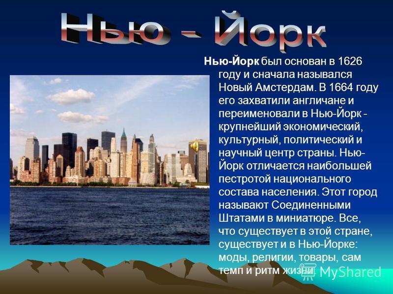 Нью-Йорк был основан в 1626 году и сначала назывался Новый Амстердам. В 1664 году его захватили англичане и переименовали в Нью-Йорк - крупнейший экономический, культурный, политический и научный центр страны. Нью- Йорк отличается наибольшей пестрото