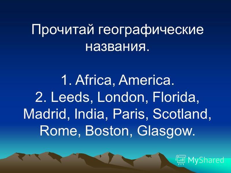 Прочитай географические названия. 1. Africa, America. 2. Leeds, London, Florida, Madrid, India, Paris, Scotland, Rome, Boston, Glasgow.