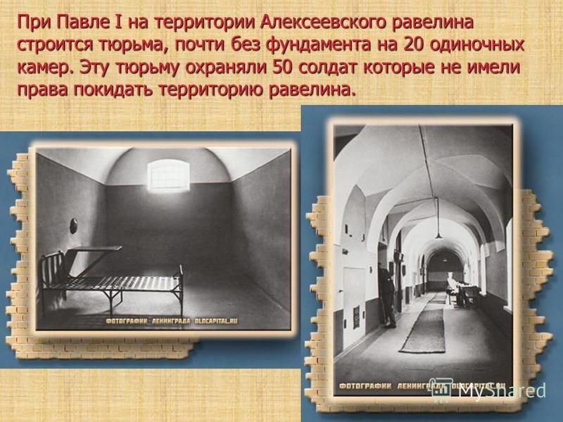 При Павле I на территории Алексеевского равелина строится тюрьма, почти без фундамента на 20 одиночных камер. Эту тюрьму охраняли 50 солдат которые не имели права покидать территорию равелина.